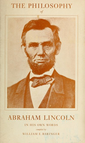 The philosophy of Abraham Lincoln in his own words by Abraham Lincoln