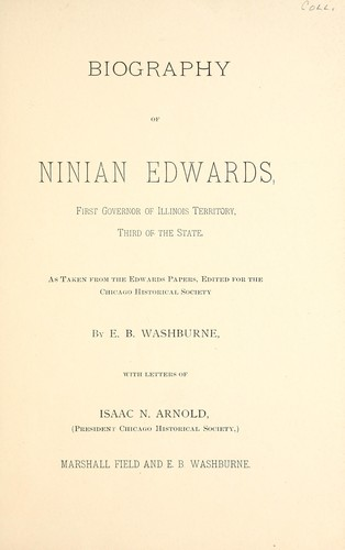 Biography of Ninian Edwards, first Governor of Illinois Territory, third of the state by E. B. Washburne